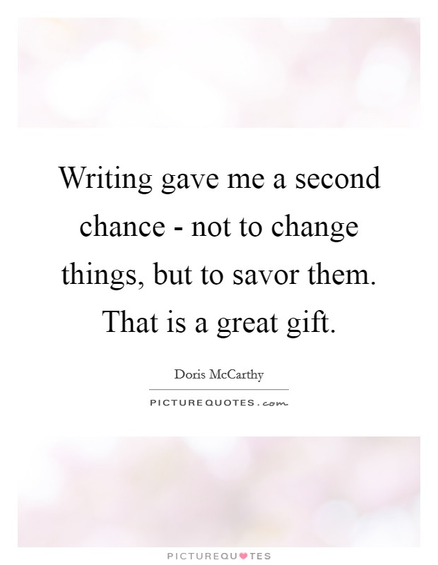 Writing gave me a second chance - not to change things, but to savor them. That is a great gift Picture Quote #1