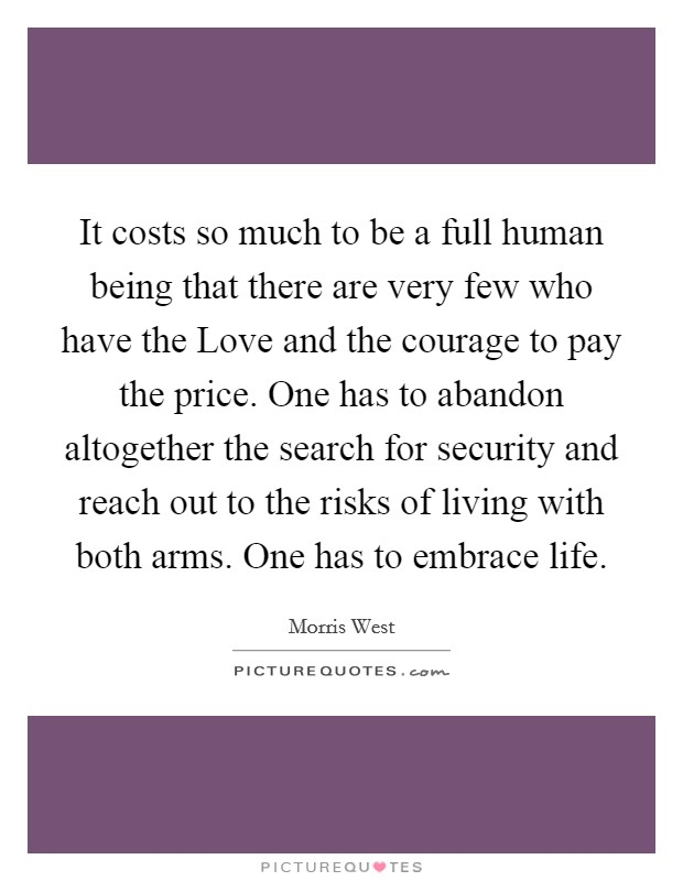 It costs so much to be a full human being that there are very few who have the Love and the courage to pay the price. One has to abandon altogether the search for security and reach out to the risks of living with both arms. One has to embrace life Picture Quote #1