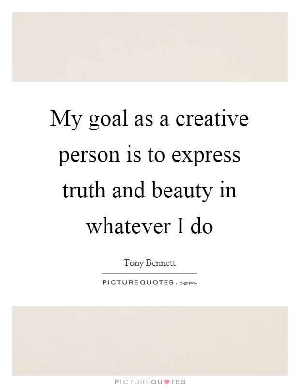 My goal as a creative person is to express truth and beauty in whatever I do Picture Quote #1