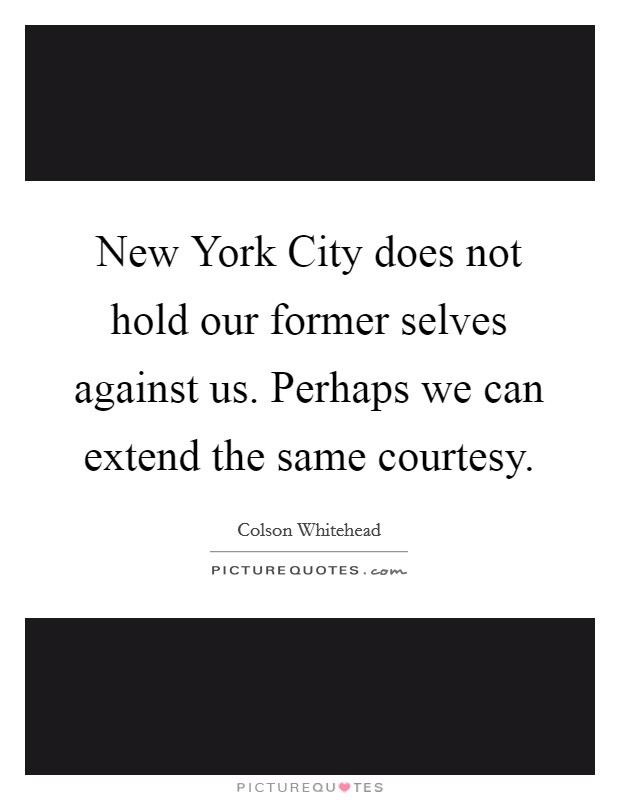 New York City does not hold our former selves against us. Perhaps we can extend the same courtesy Picture Quote #1