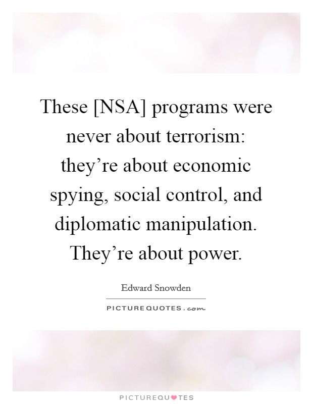 These [NSA] programs were never about terrorism: they're about economic spying, social control, and diplomatic manipulation. They're about power Picture Quote #1