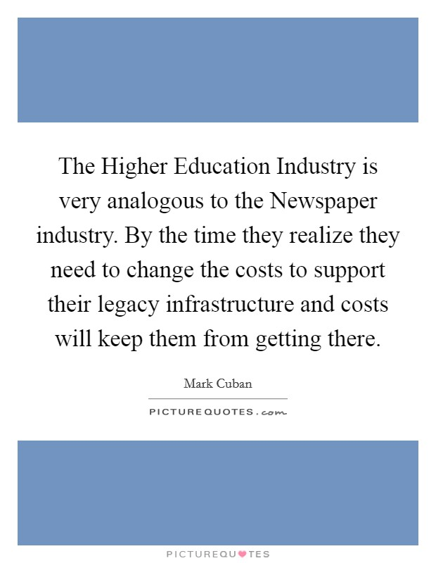 The Higher Education Industry is very analogous to the Newspaper industry. By the time they realize they need to change the costs to support their legacy infrastructure and costs will keep them from getting there Picture Quote #1