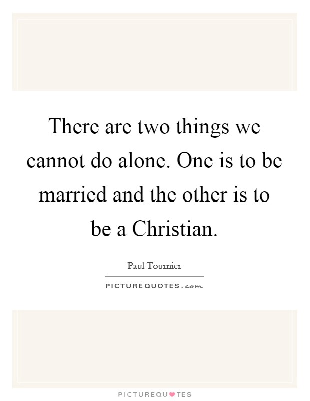 There are two things we cannot do alone. One is to be married and the other is to be a Christian Picture Quote #1