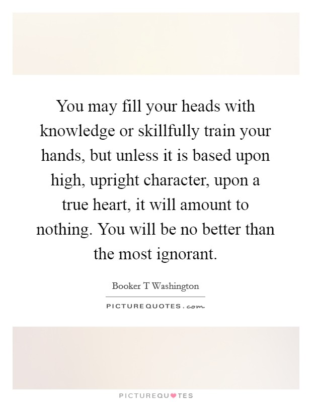 You may fill your heads with knowledge or skillfully train your hands, but unless it is based upon high, upright character, upon a true heart, it will amount to nothing. You will be no better than the most ignorant Picture Quote #1