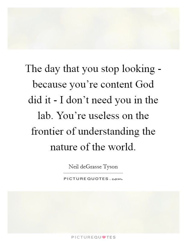 The day that you stop looking - because you're content God did it - I don't need you in the lab. You're useless on the frontier of understanding the nature of the world Picture Quote #1
