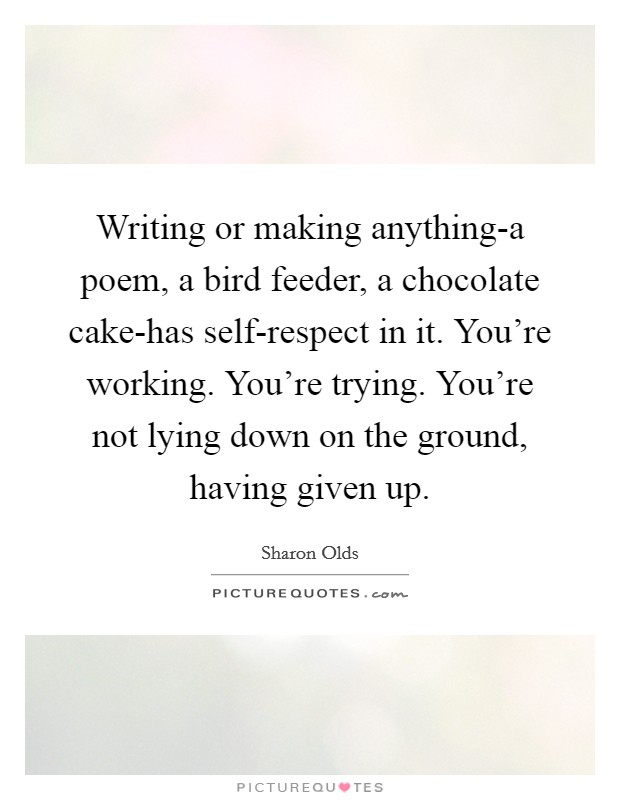 Writing or making anything-a poem, a bird feeder, a chocolate cake-has self-respect in it. You're working. You're trying. You're not lying down on the ground, having given up Picture Quote #1