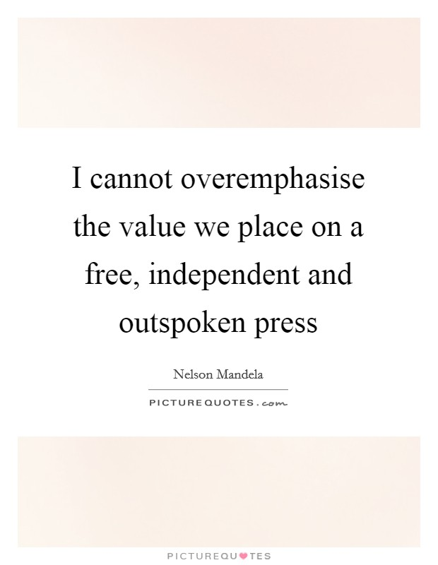 I cannot overemphasise the value we place on a free, independent and outspoken press Picture Quote #1