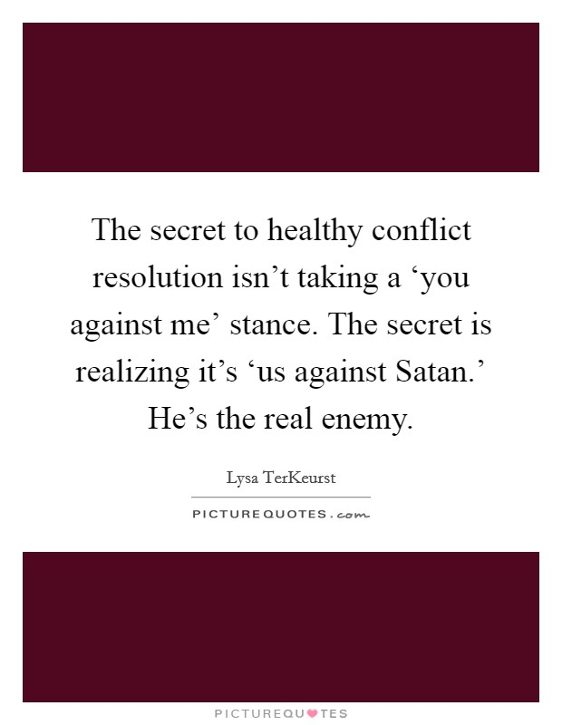 The secret to healthy conflict resolution isn't taking a 'you against me' stance. The secret is realizing it's 'us against Satan.' He's the real enemy Picture Quote #1