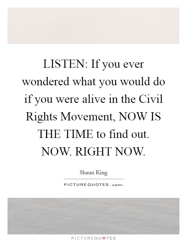 LISTEN: If you ever wondered what you would do if you were alive in the Civil Rights Movement, NOW IS THE TIME to find out. NOW. RIGHT NOW Picture Quote #1