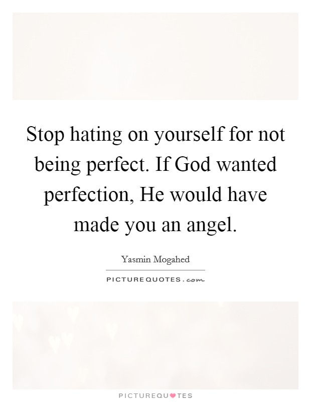 Stop hating on yourself for not being perfect. If God wanted perfection, He would have made you an angel Picture Quote #1