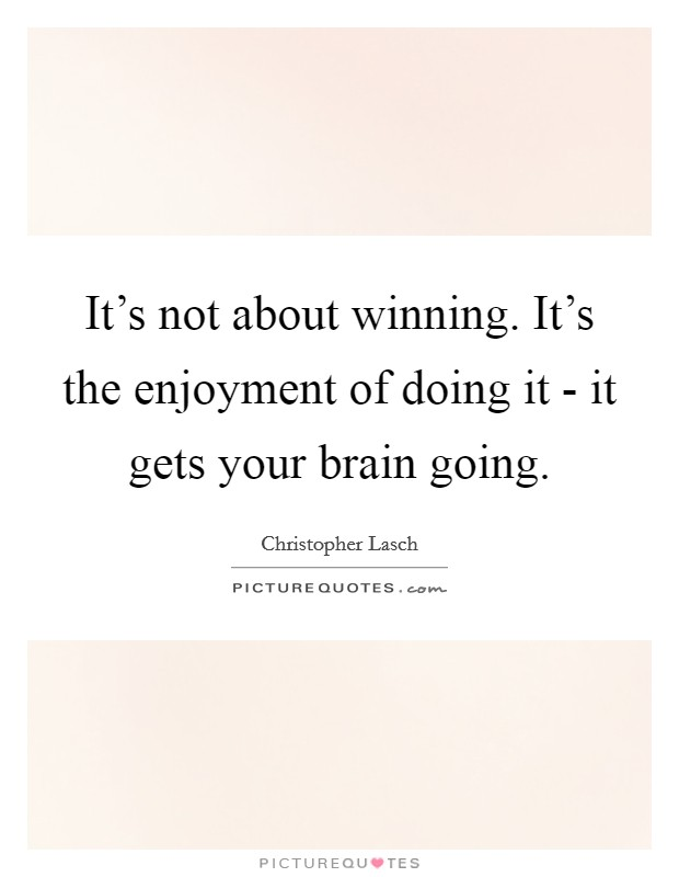 It's not about winning. It's the enjoyment of doing it - it gets your brain going Picture Quote #1