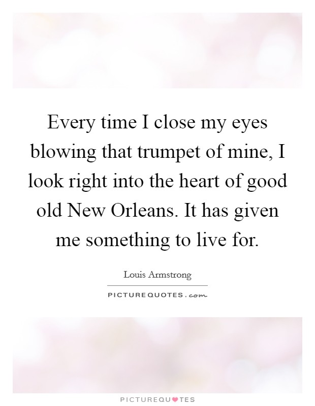 Every time I close my eyes blowing that trumpet of mine, I look right into the heart of good old New Orleans. It has given me something to live for Picture Quote #1