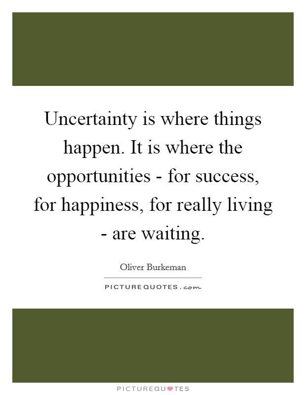 Uncertainty is where things happen. It is where the opportunities - for success, for happiness, for really living - are waiting Picture Quote #1