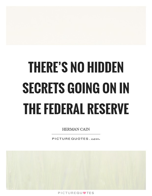 There's no hidden secrets going on in the Federal Reserve Picture Quote #1