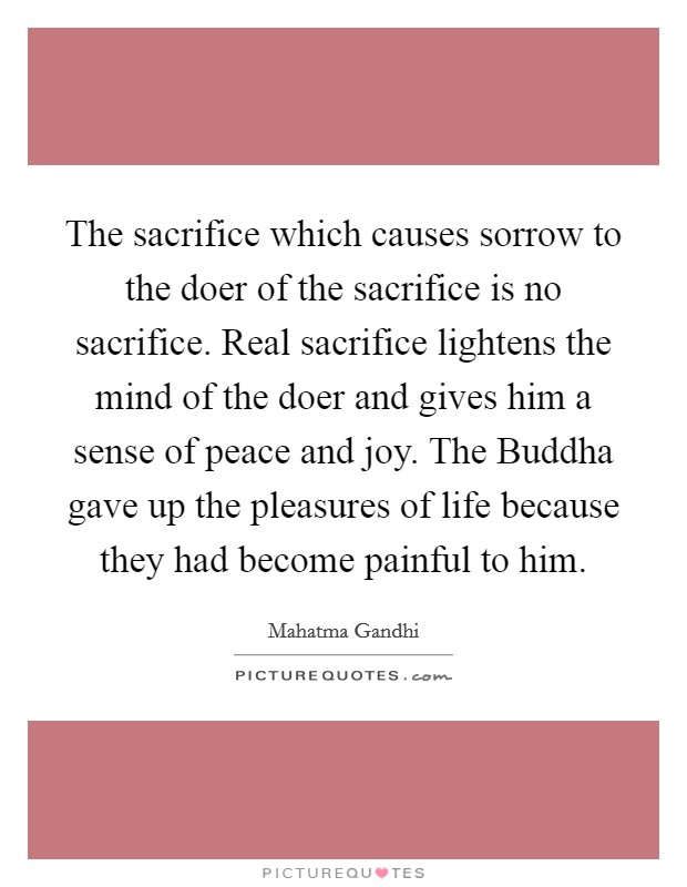 The sacrifice which causes sorrow to the doer of the sacrifice is no sacrifice. Real sacrifice lightens the mind of the doer and gives him a sense of peace and joy. The Buddha gave up the pleasures of life because they had become painful to him Picture Quote #1