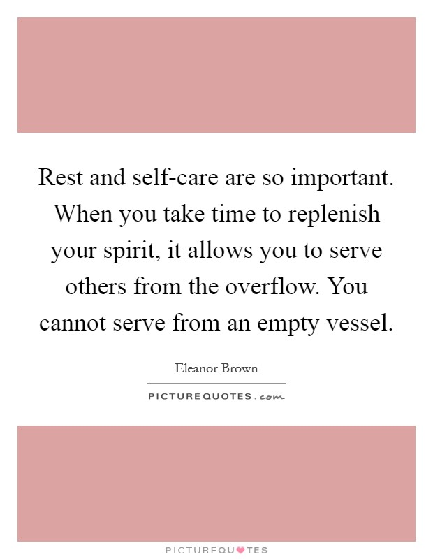 Rest and self-care are so important. When you take time to replenish your spirit, it allows you to serve others from the overflow. You cannot serve from an empty vessel Picture Quote #1