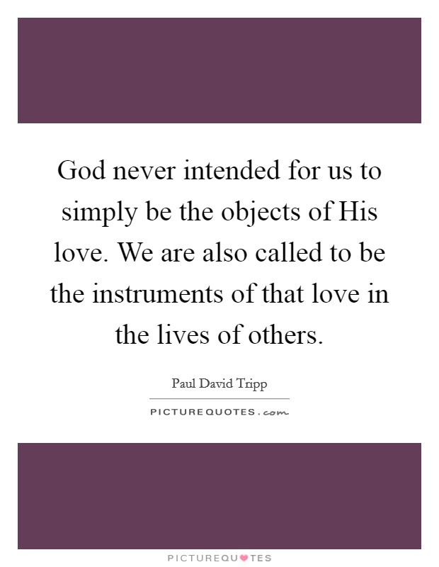 God never intended for us to simply be the objects of His love. We are also called to be the instruments of that love in the lives of others Picture Quote #1