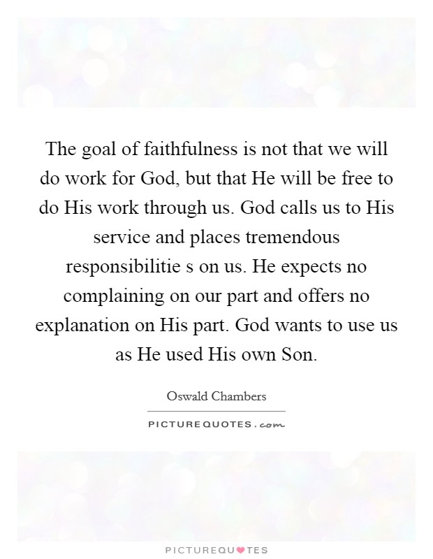 The goal of faithfulness is not that we will do work for God, but that He will be free to do His work through us. God calls us to His service and places tremendous responsibilitie s on us. He expects no complaining on our part and offers no explanation on His part. God wants to use us as He used His own Son Picture Quote #1