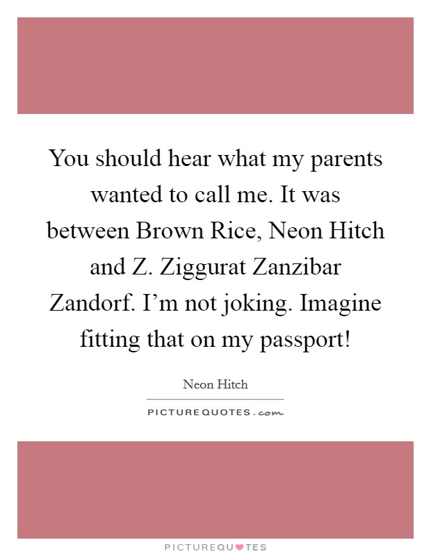 You should hear what my parents wanted to call me. It was between Brown Rice, Neon Hitch and Z. Ziggurat Zanzibar Zandorf. I'm not joking. Imagine fitting that on my passport! Picture Quote #1