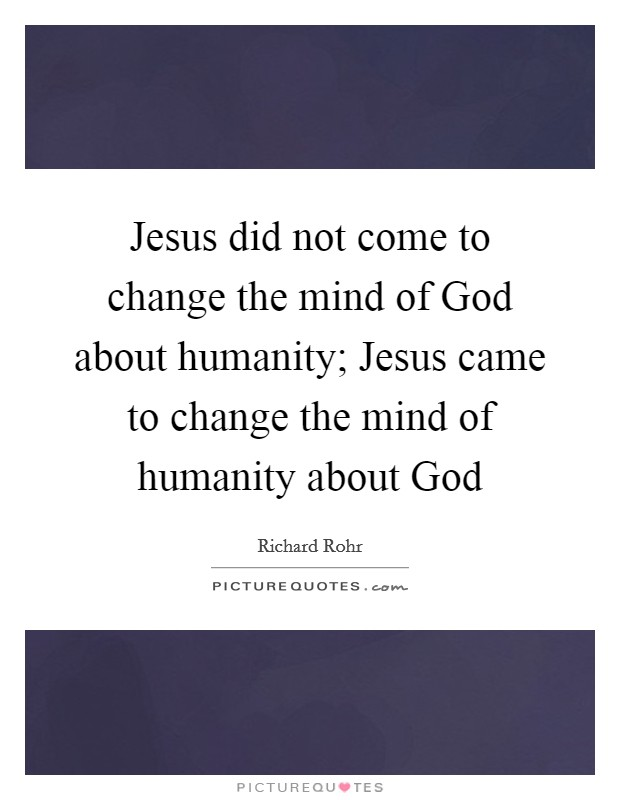 Jesus did not come to change the mind of God about humanity; Jesus came to change the mind of humanity about God Picture Quote #1