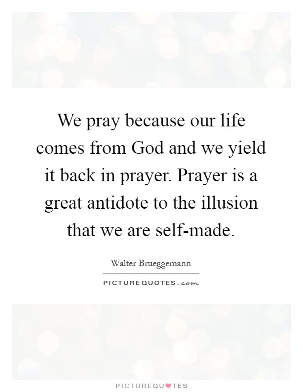 We pray because our life comes from God and we yield it back in prayer. Prayer is a great antidote to the illusion that we are self-made Picture Quote #1