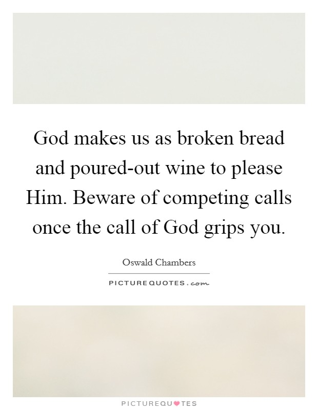God makes us as broken bread and poured-out wine to please Him. Beware of competing calls once the call of God grips you Picture Quote #1