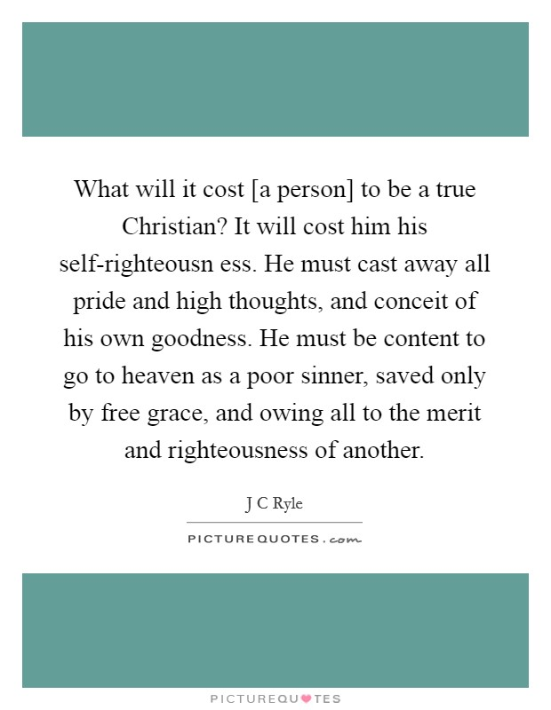 What will it cost [a person] to be a true Christian? It will cost him his self-righteousn ess. He must cast away all pride and high thoughts, and conceit of his own goodness. He must be content to go to heaven as a poor sinner, saved only by free grace, and owing all to the merit and righteousness of another Picture Quote #1