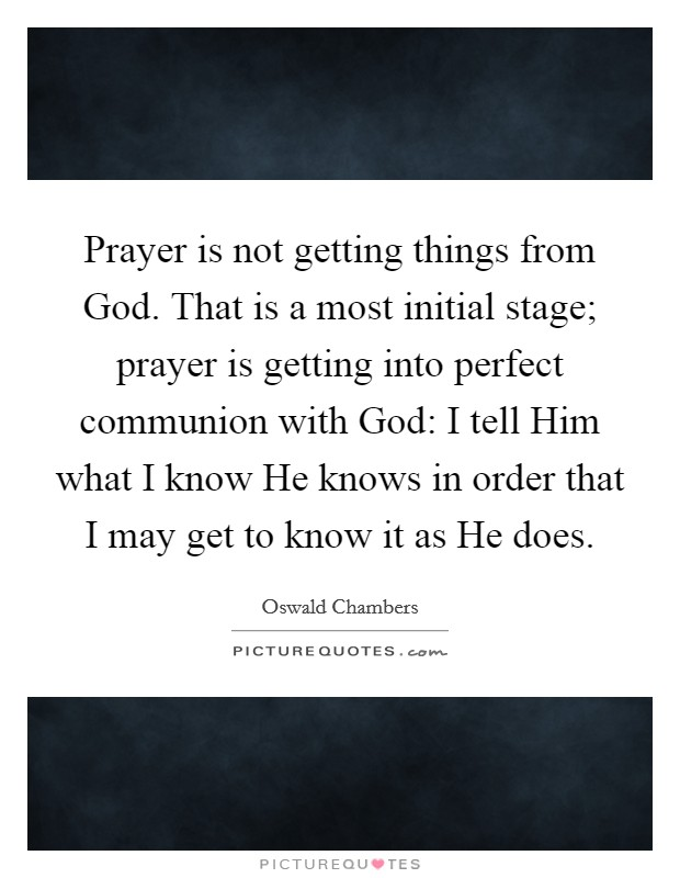 Prayer is not getting things from God. That is a most initial stage; prayer is getting into perfect communion with God: I tell Him what I know He knows in order that I may get to know it as He does Picture Quote #1