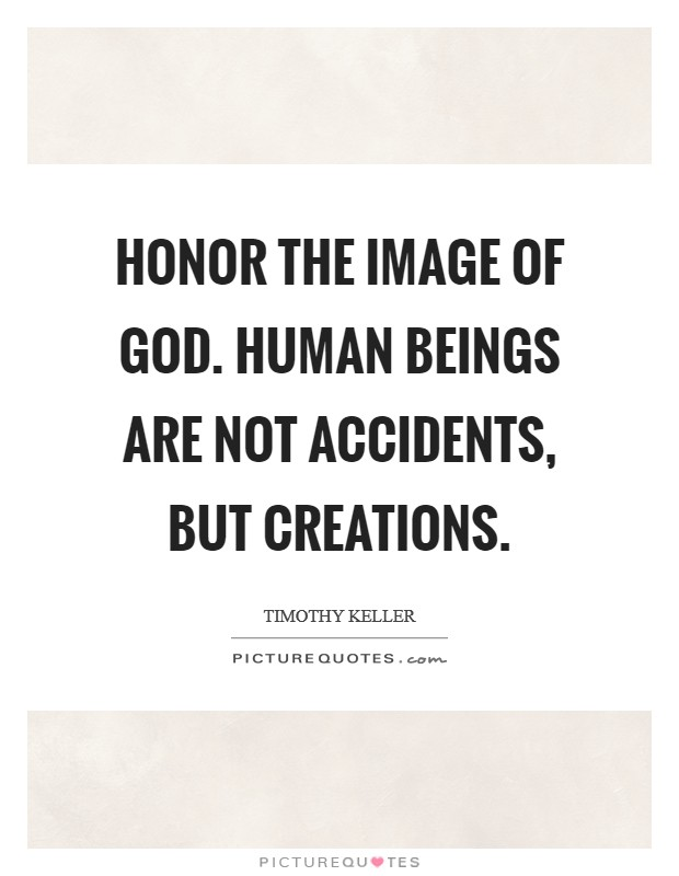 Honor the image of God. Human beings are not accidents, but creations Picture Quote #1