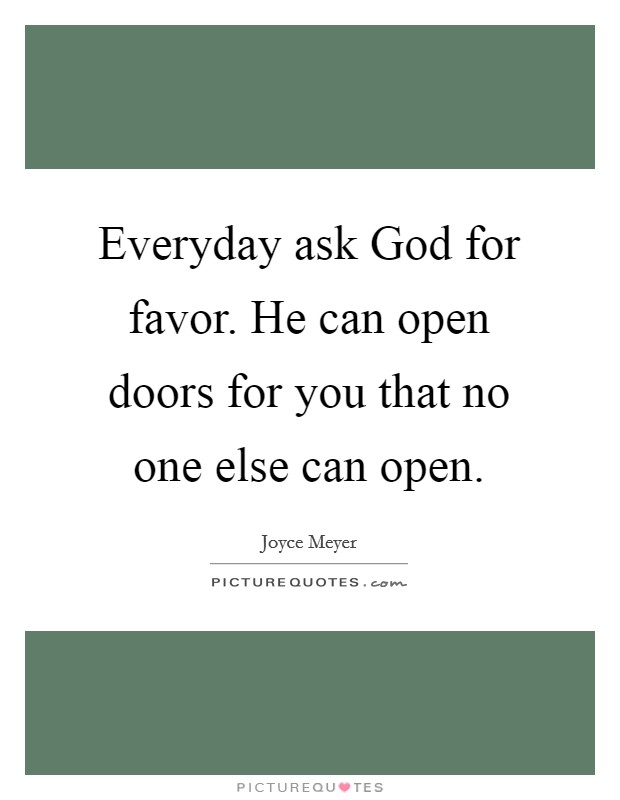 Everyday ask God for favor. He can open doors for you that no one else can open Picture Quote #1