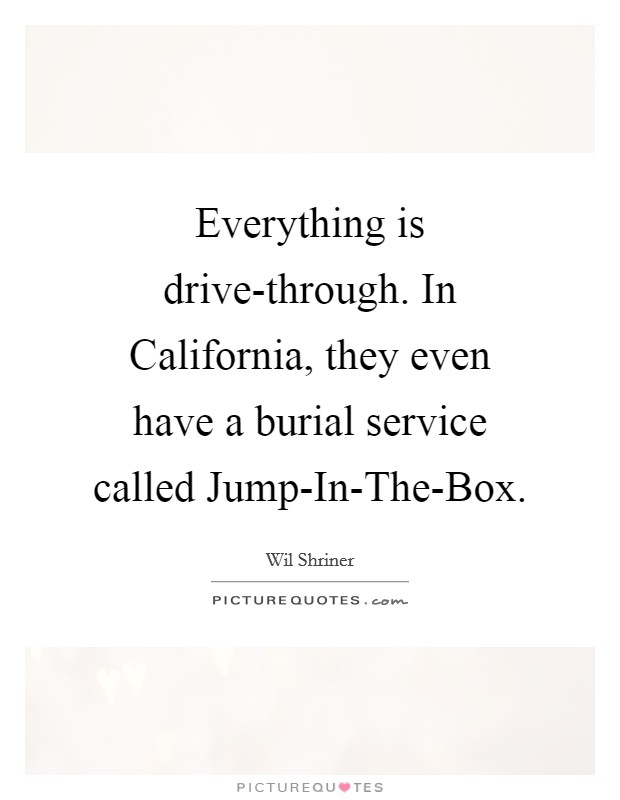 Everything is drive-through. In California, they even have a burial service called Jump-In-The-Box Picture Quote #1