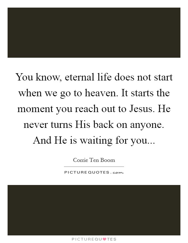 You know, eternal life does not start when we go to heaven. It starts the moment you reach out to Jesus. He never turns His back on anyone. And He is waiting for you Picture Quote #1