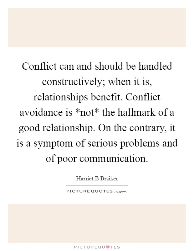 Conflict can and should be handled constructively; when it is, relationships benefit. Conflict avoidance is *not* the hallmark of a good relationship. On the contrary, it is a symptom of serious problems and of poor communication Picture Quote #1