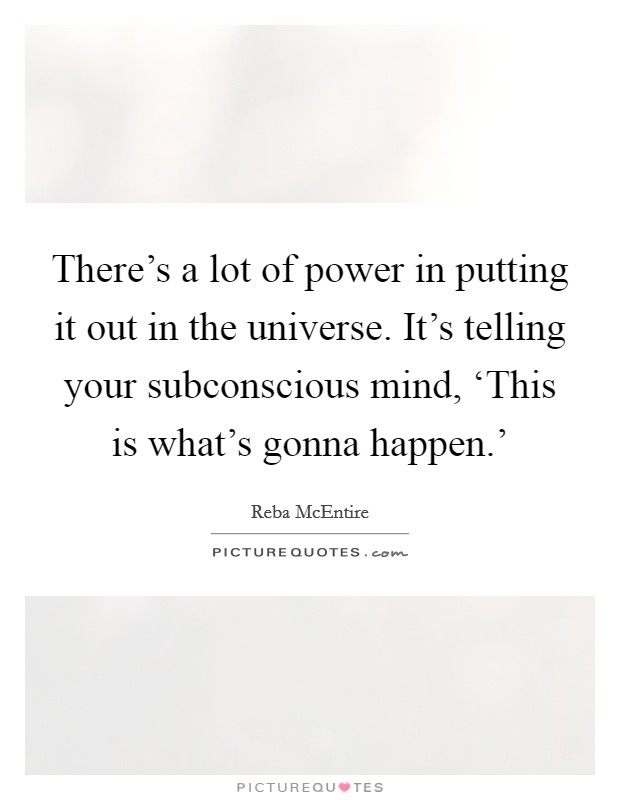 There's a lot of power in putting it out in the universe. It's telling your subconscious mind, 'This is what's gonna happen.' Picture Quote #1
