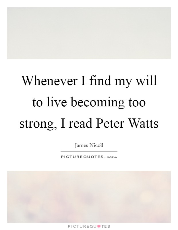 Whenever I find my will to live becoming too strong, I read Peter Watts Picture Quote #1