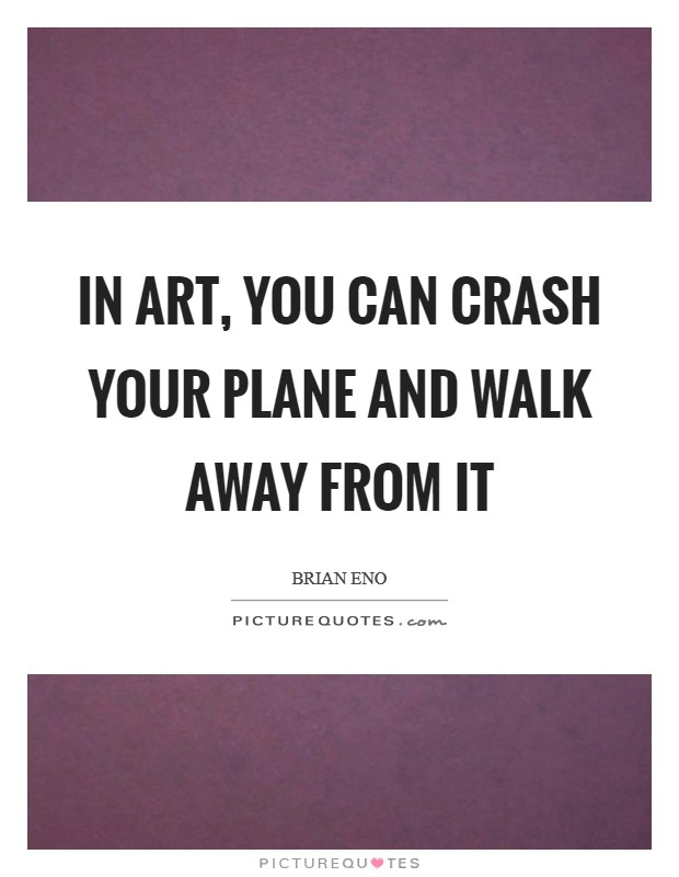 In art, you CAN crash your plane and walk away from it Picture Quote #1
