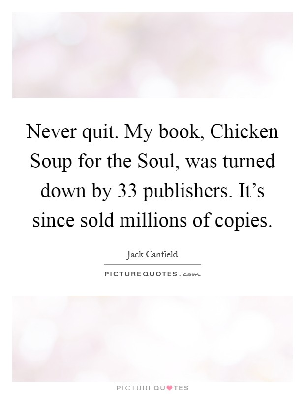 Never quit. My book, Chicken Soup for the Soul, was turned down by 33 publishers. It's since sold millions of copies Picture Quote #1