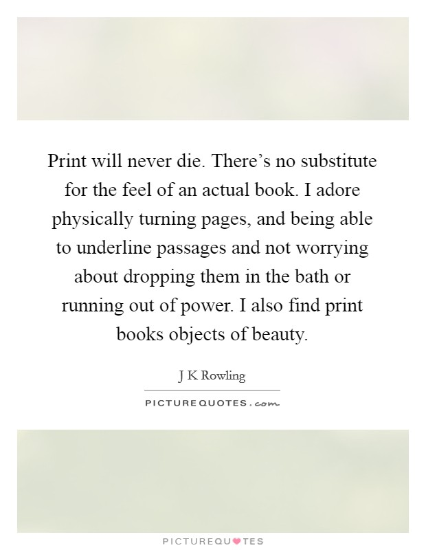 Print will never die. There's no substitute for the feel of an actual book. I adore physically turning pages, and being able to underline passages and not worrying about dropping them in the bath or running out of power. I also find print books objects of beauty Picture Quote #1