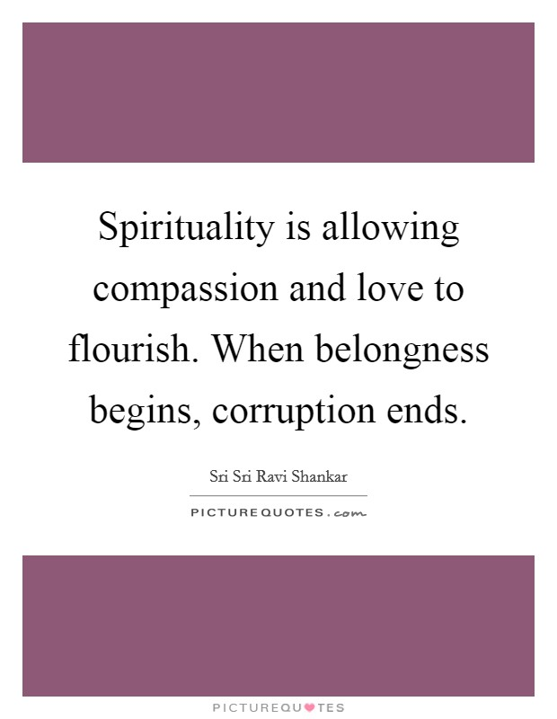 Spirituality is allowing compassion and love to flourish. When belongness begins, corruption ends Picture Quote #1
