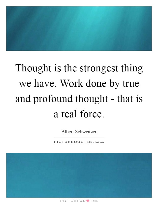 Thought is the strongest thing we have. Work done by true and profound thought - that is a real force Picture Quote #1