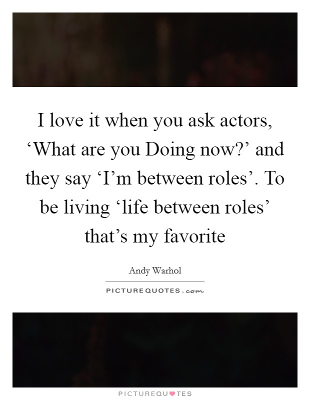 I love it when you ask actors, 'What are you Doing now?' and they say 'I'm between roles'. To be living 'life between roles' that's my favorite Picture Quote #1