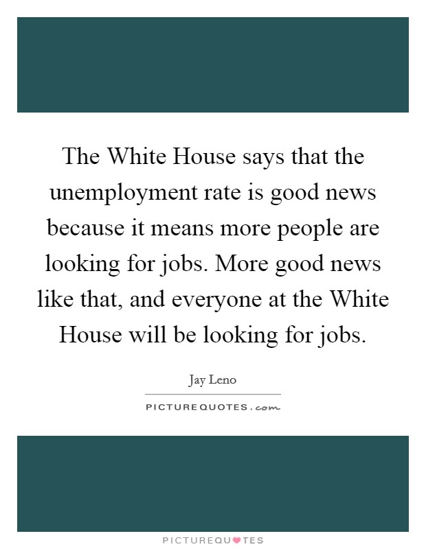 The White House says that the unemployment rate is good news because it means more people are looking for jobs. More good news like that, and everyone at the White House will be looking for jobs Picture Quote #1