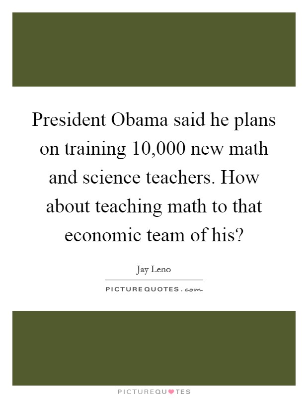President Obama said he plans on training 10,000 new math and science teachers. How about teaching math to that economic team of his? Picture Quote #1