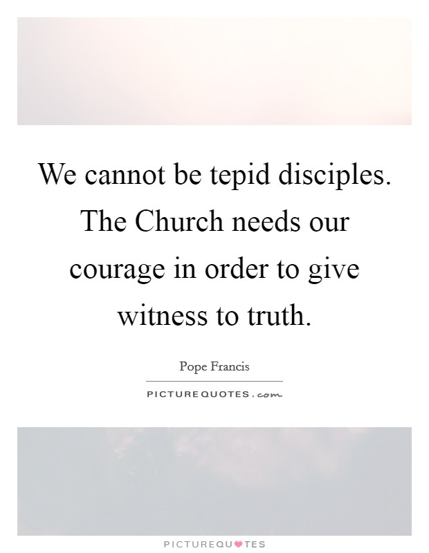 We cannot be tepid disciples. The Church needs our courage in order to give witness to truth Picture Quote #1