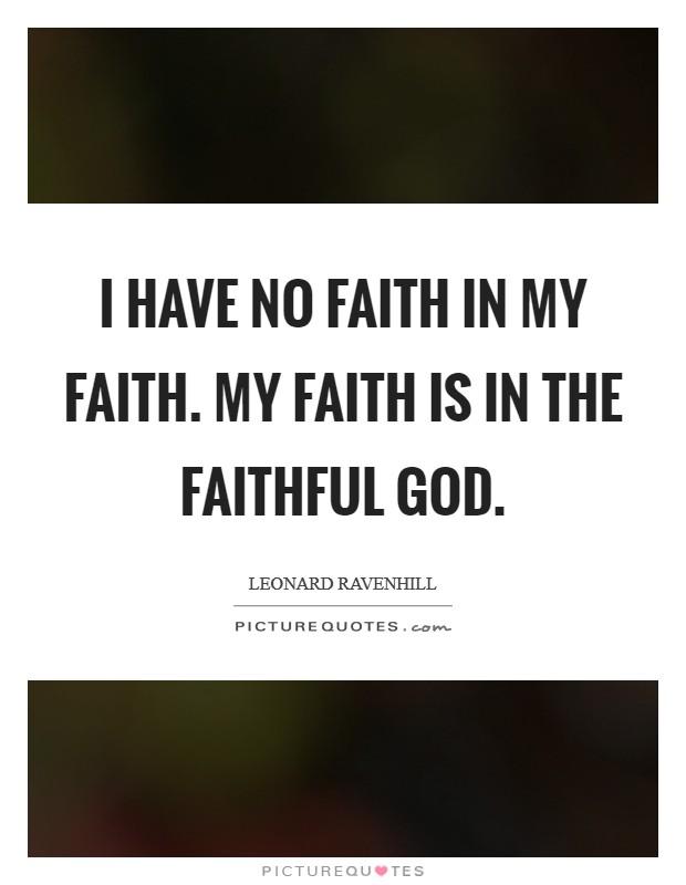 I have no faith in my faith. My faith is in the faithful God Picture Quote #1