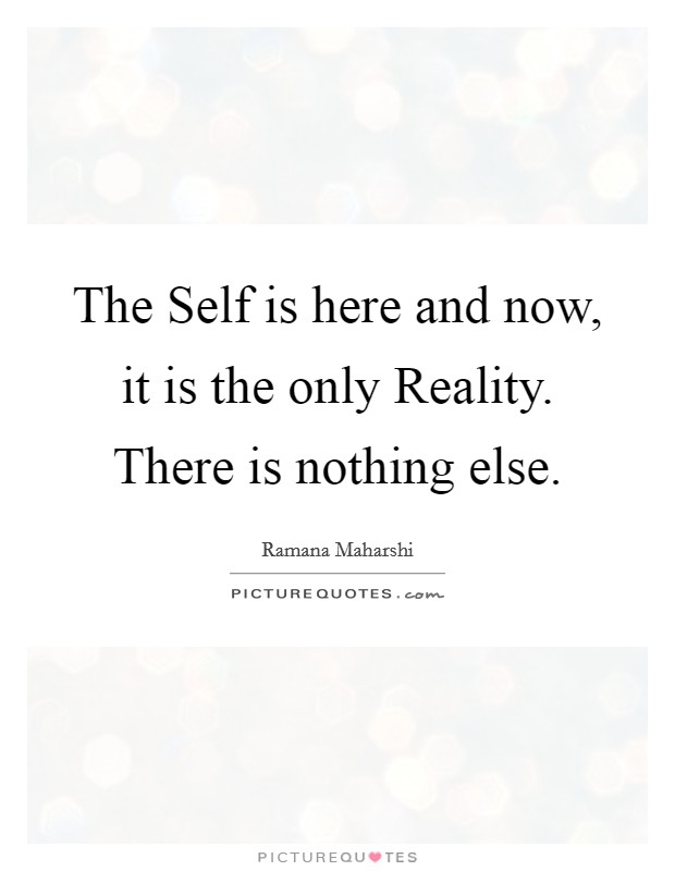 The Self is here and now, it is the only Reality. There is nothing else Picture Quote #1