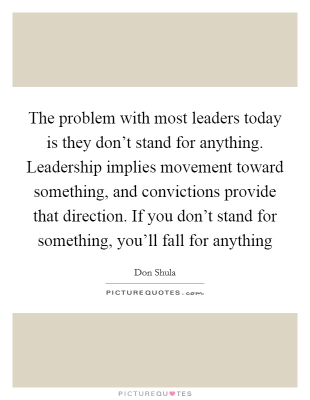 The problem with most leaders today is they don't stand for anything. Leadership implies movement toward something, and convictions provide that direction. If you don't stand for something, you'll fall for anything Picture Quote #1
