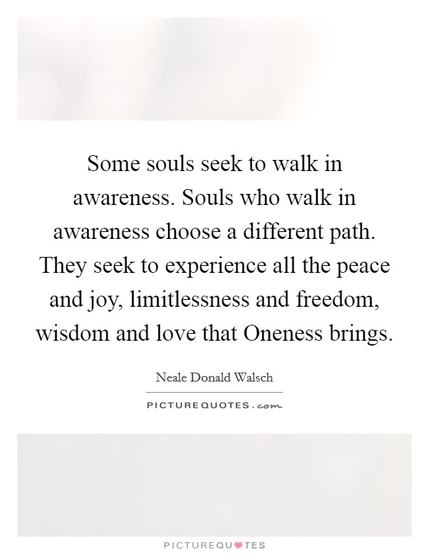 Some souls seek to walk in awareness. Souls who walk in awareness choose a different path. They seek to experience all the peace and joy, limitlessness and freedom, wisdom and love that Oneness brings Picture Quote #1