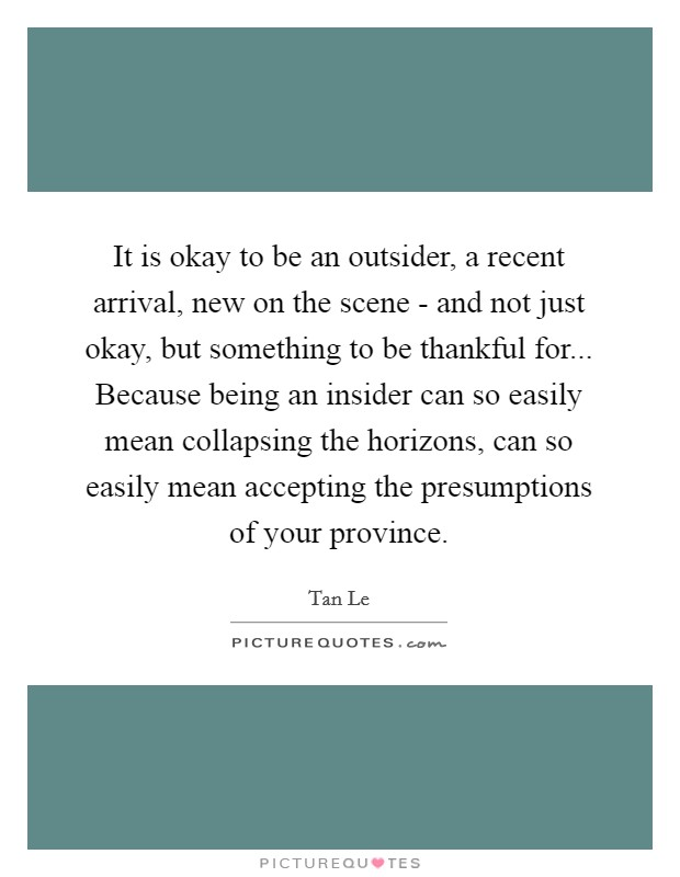 It is okay to be an outsider, a recent arrival, new on the scene - and not just okay, but something to be thankful for... Because being an insider can so easily mean collapsing the horizons, can so easily mean accepting the presumptions of your province Picture Quote #1