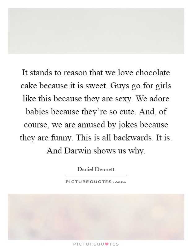 It stands to reason that we love chocolate cake because it is sweet. Guys go for girls like this because they are sexy. We adore babies because they're so cute. And, of course, we are amused by jokes because they are funny. This is all backwards. It is. And Darwin shows us why Picture Quote #1